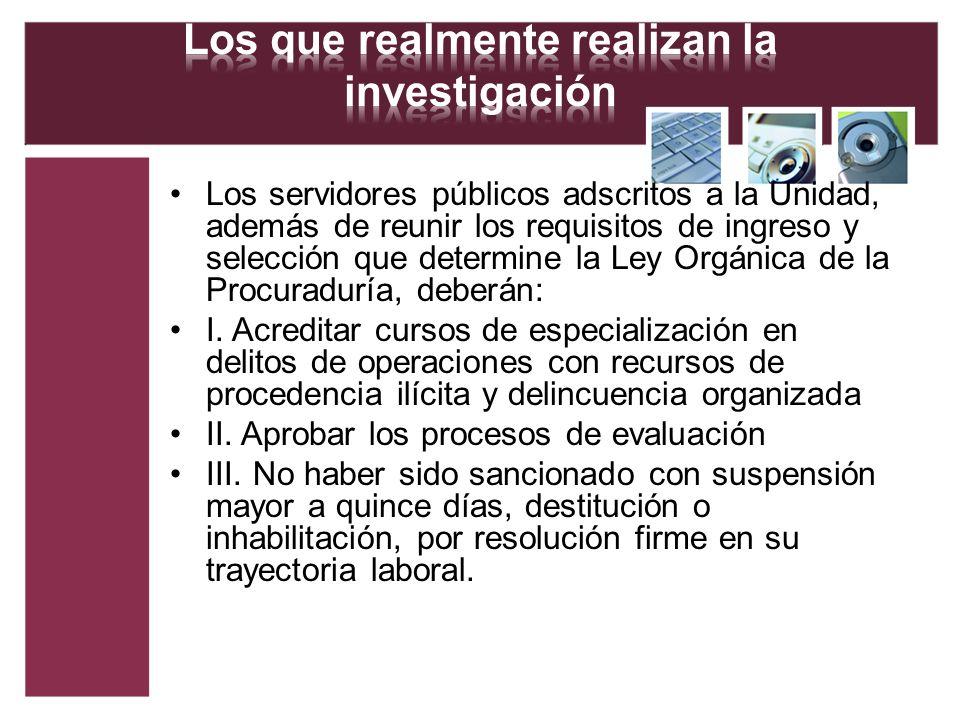 Los servidores públicos adscritos a la Unidad, además de reunir los requisitos de ingreso y selección que determine la Ley Orgánica de la Procuraduría