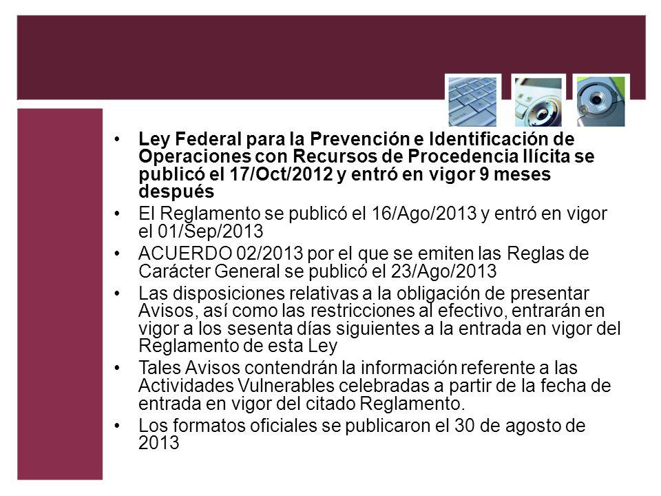 Ley Federal para la Prevención e Identificación de Operaciones con Recursos de Procedencia Ilícita se publicó el 17/Oct/2012 y entró en vigor 9 meses