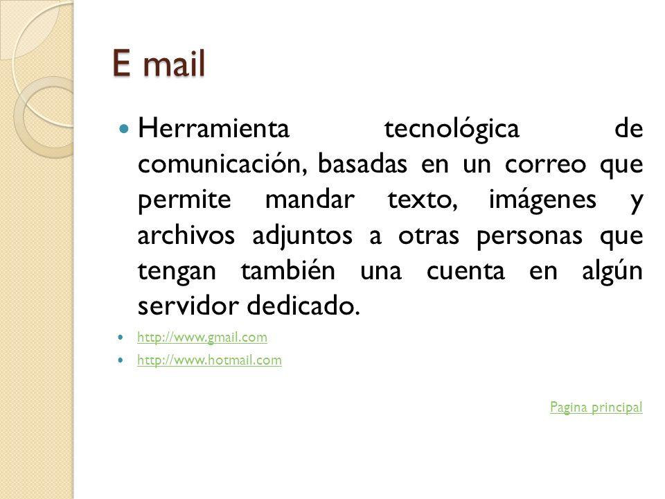 E mail Herramienta tecnológica de comunicación, basadas en un correo que permite mandar texto, imágenes y archivos adjuntos a otras personas que tenga
