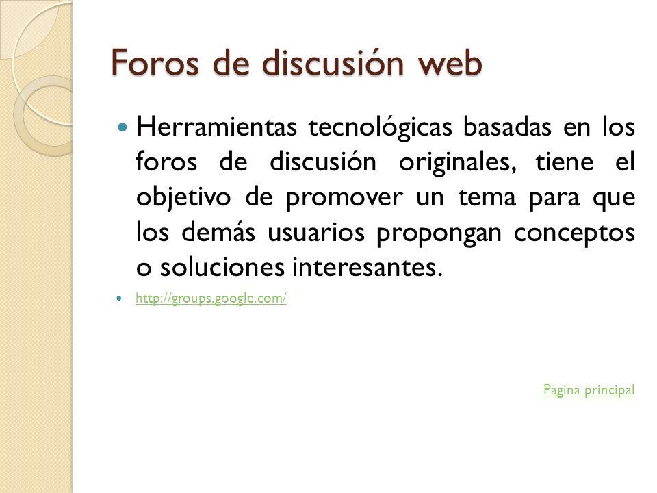 Foros de discusión web Herramientas tecnológicas basadas en los foros de discusión originales, tiene el objetivo de promover un tema para que los demá