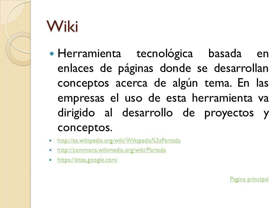 Wiki Herramienta tecnológica basada en enlaces de páginas donde se desarrollan conceptos acerca de algún tema. En las empresas el uso de esta herramie