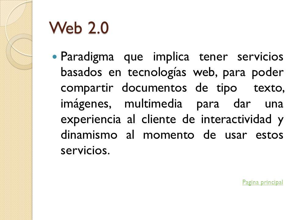 Web 2.0 Paradigma que implica tener servicios basados en tecnologías web, para poder compartir documentos de tipo texto, imágenes, multimedia para dar
