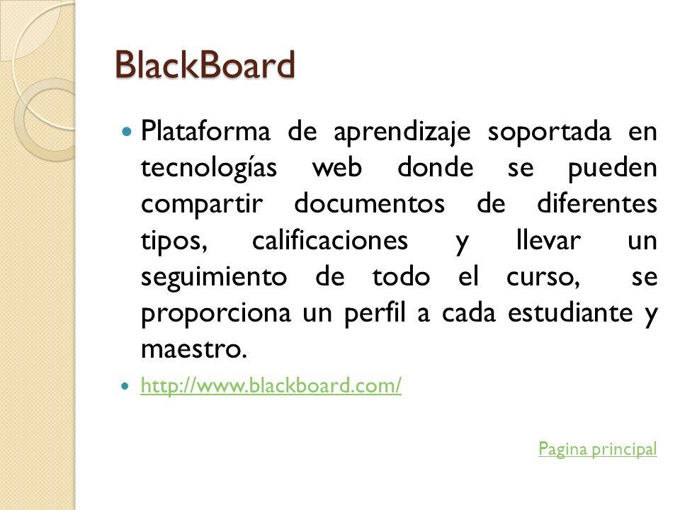 BlackBoard Plataforma de aprendizaje soportada en tecnologías web donde se pueden compartir documentos de diferentes tipos, calificaciones y llevar un