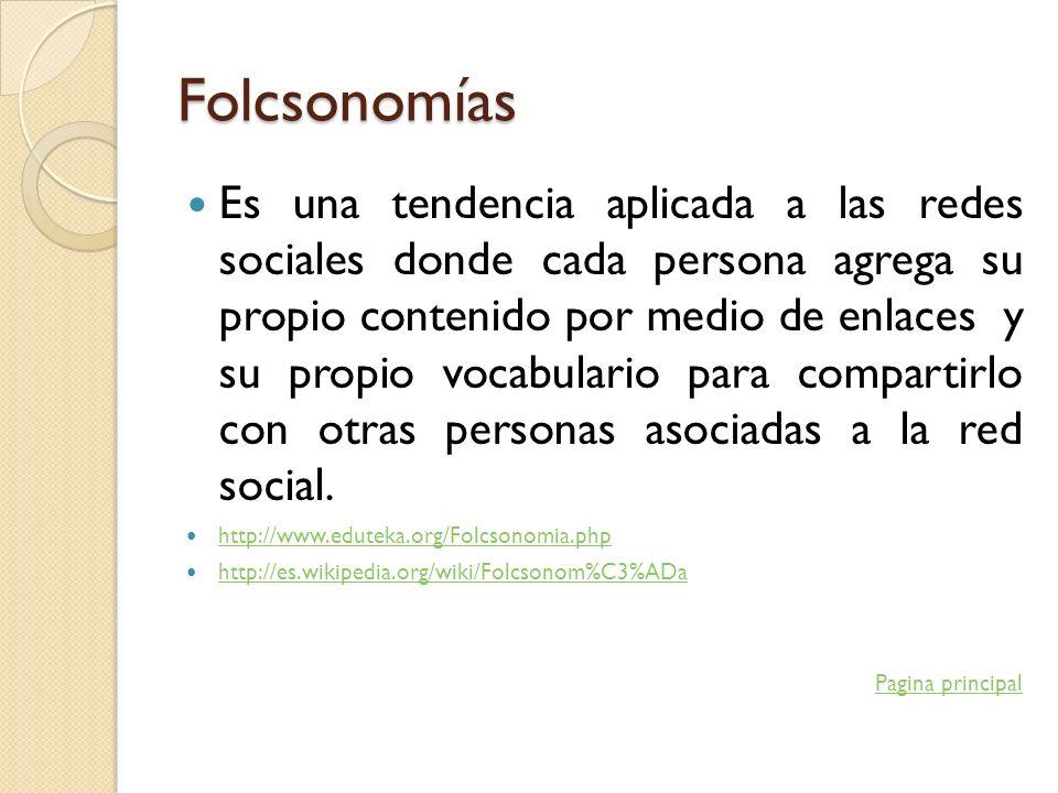 Folcsonomías Es una tendencia aplicada a las redes sociales donde cada persona agrega su propio contenido por medio de enlaces y su propio vocabulario