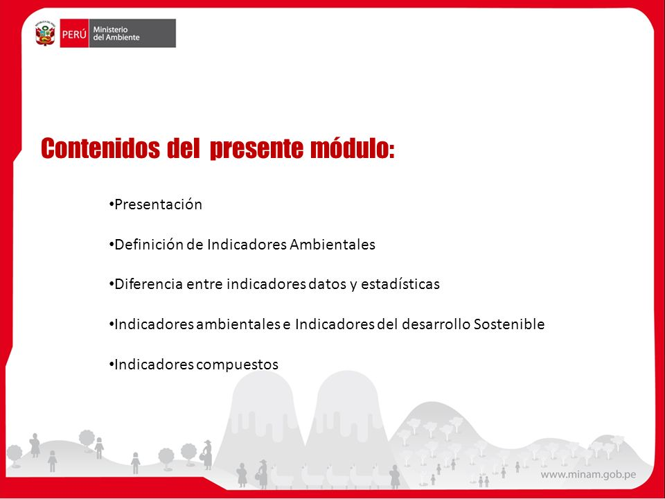 Contenidos del presente módulo: Presentación Definición de Indicadores Ambientales Diferencia entre indicadores datos y estadísticas Indicadores ambientales e Indicadores del desarrollo Sostenible Indicadores compuestos