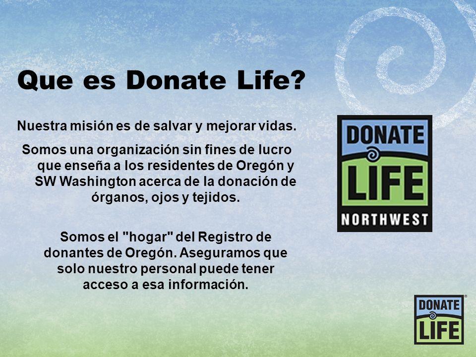 Que es Donate Life? Nuestra misión es de salvar y mejorar vidas. Somos una organización sin fines de lucro que enseña a los residentes de Oregón y SW