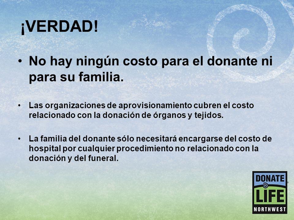 ¡VERDAD! No hay ningún costo para el donante ni para su familia. Las organizaciones de aprovisionamiento cubren el costo relacionado con la donación d
