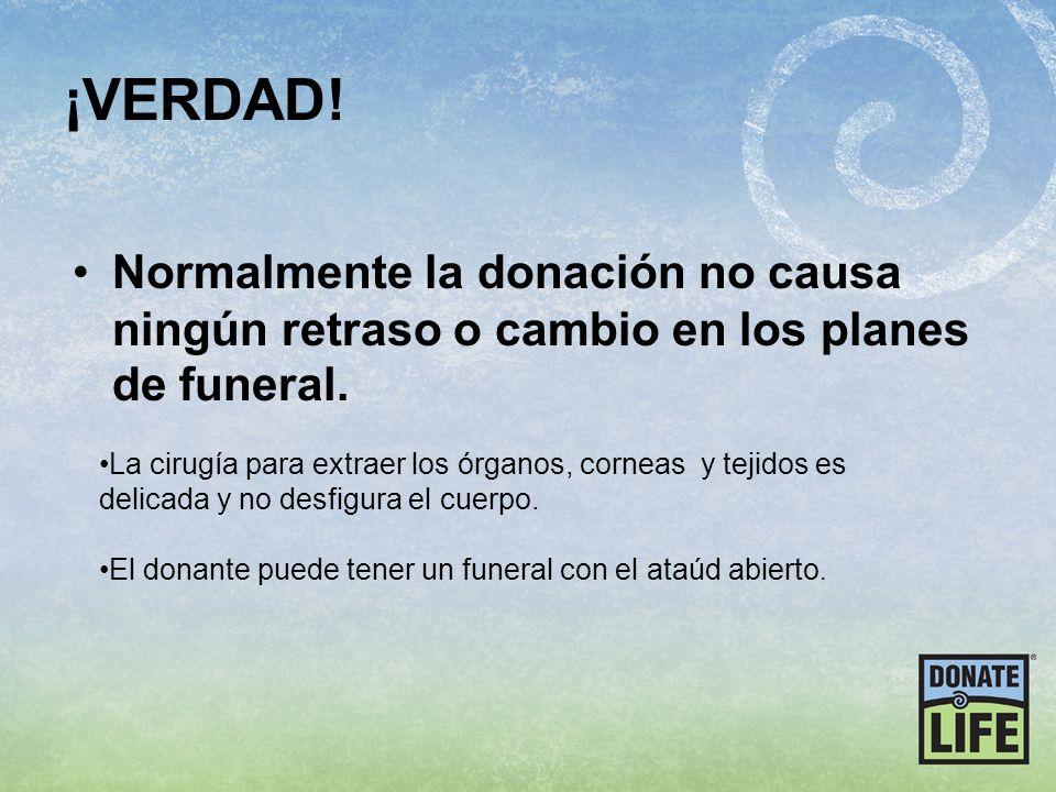 ¡VERDAD! Normalmente la donación no causa ningún retraso o cambio en los planes de funeral. La cirugía para extraer los órganos, corneas y tejidos es