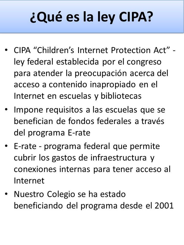 ¿Qué es la ley CIPA? CIPA Childrens Internet Protection Act - ley federal establecida por el congreso para atender la preocupación acerca del acceso a