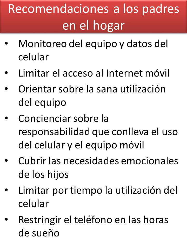Recomendaciones a los padres en el hogar Monitoreo del equipo y datos del celular Limitar el acceso al Internet móvil Orientar sobre la sana utilizaci