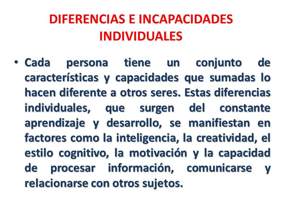 DIFERENCIAS E INCAPACIDADES INDIVIDUALES Cada persona tiene un conjunto de características y capacidades que sumadas lo hacen diferente a otros seres.
