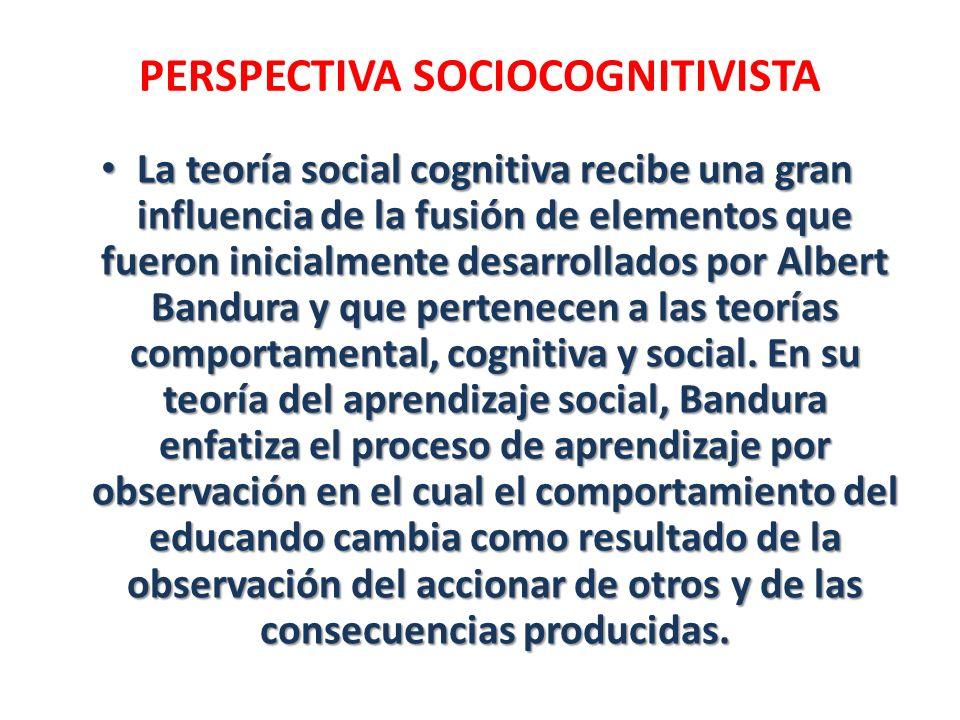 PERSPECTIVA SOCIOCOGNITIVISTA La teoría social cognitiva recibe una gran influencia de la fusión de elementos que fueron inicialmente desarrollados po