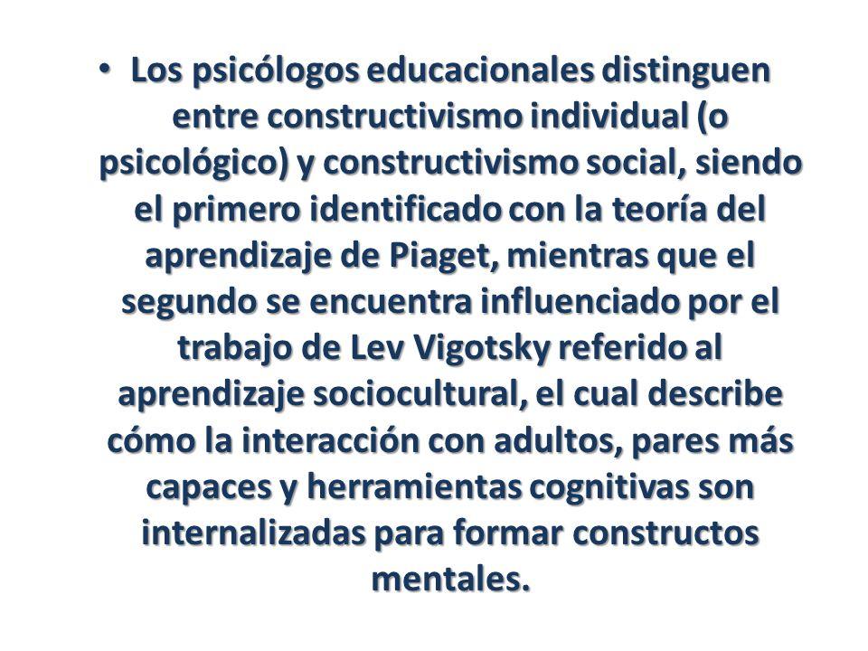 Los psicólogos educacionales distinguen entre constructivismo individual (o psicológico) y constructivismo social, siendo el primero identificado con