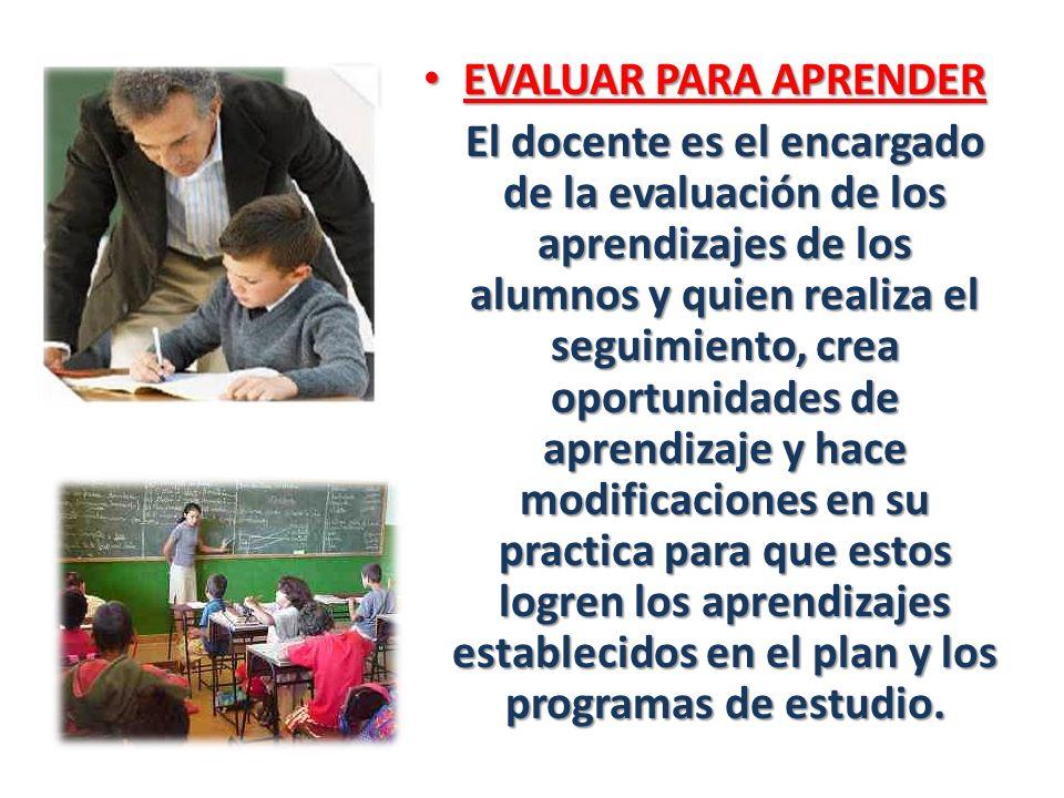 EVALUAR PARA APRENDER EVALUAR PARA APRENDER El docente es el encargado de la evaluación de los aprendizajes de los alumnos y quien realiza el seguimie