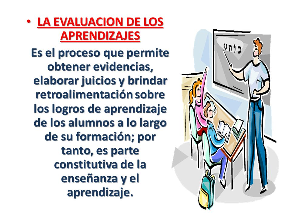LA EVALUACION DE LOS APRENDIZAJES LA EVALUACION DE LOS APRENDIZAJES Es el proceso que permite obtener evidencias, elaborar juicios y brindar retroalim