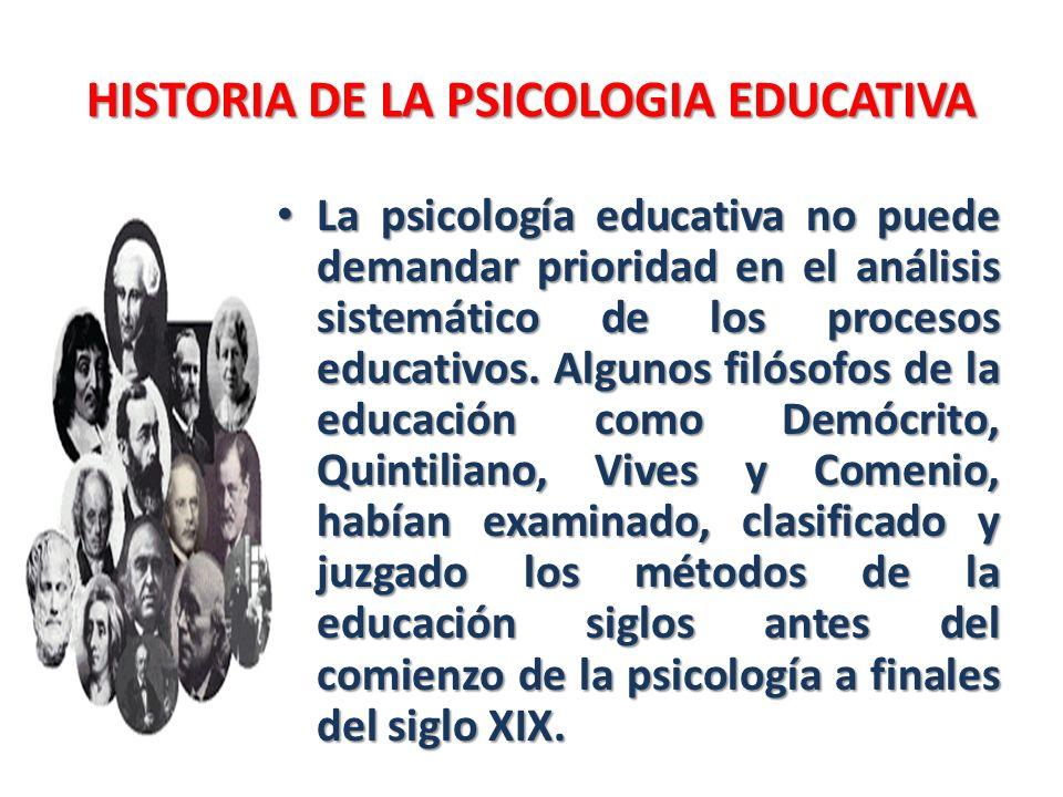HISTORIA DE LA PSICOLOGIA EDUCATIVA La psicología educativa no puede demandar prioridad en el análisis sistemático de los procesos educativos. Algunos