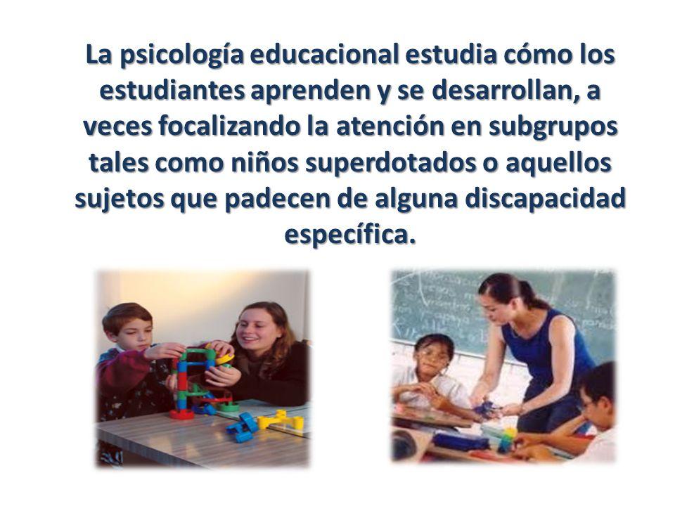 La psicología educacional estudia cómo los estudiantes aprenden y se desarrollan, a veces focalizando la atención en subgrupos tales como niños superd