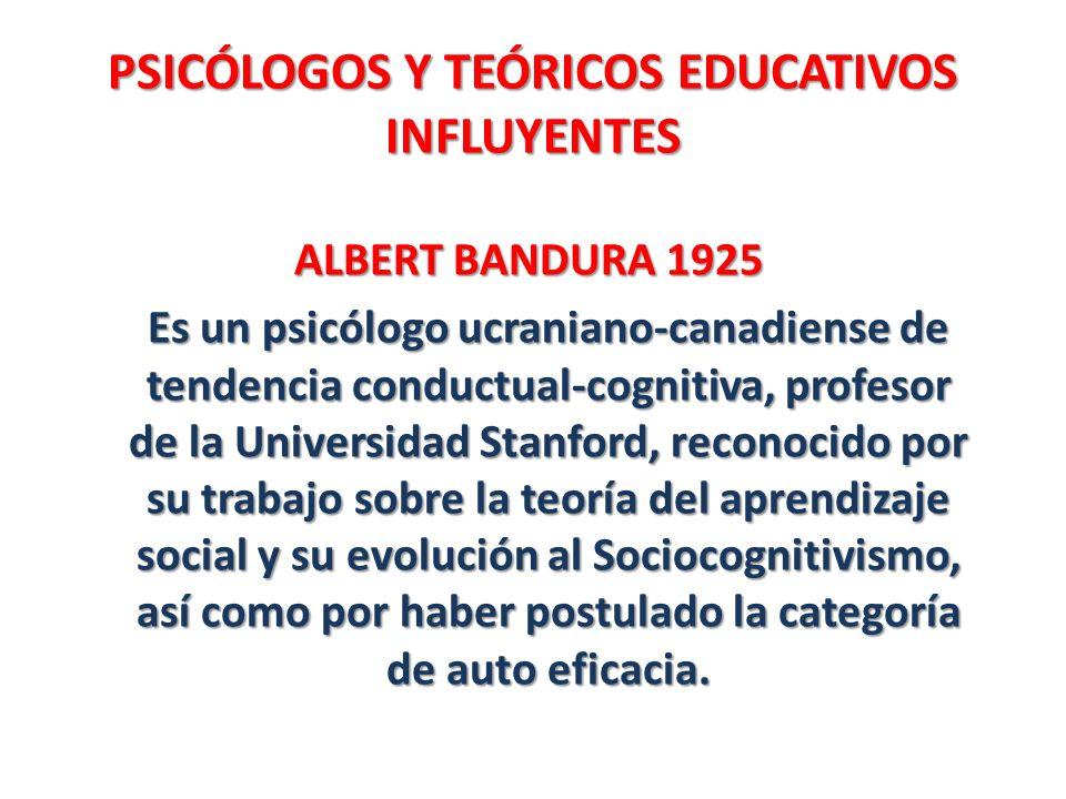 PSICÓLOGOS Y TEÓRICOS EDUCATIVOS INFLUYENTES ALBERT BANDURA 1925 Es un psicólogo ucraniano-canadiense de tendencia conductual-cognitiva, profesor de l