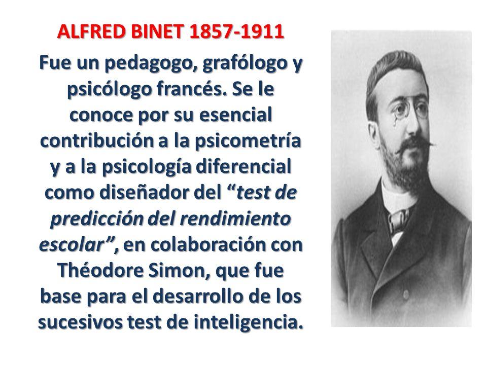 ALFRED BINET 1857-1911 Fue un pedagogo, grafólogo y psicólogo francés. Se le conoce por su esencial contribución a la psicometría y a la psicología di