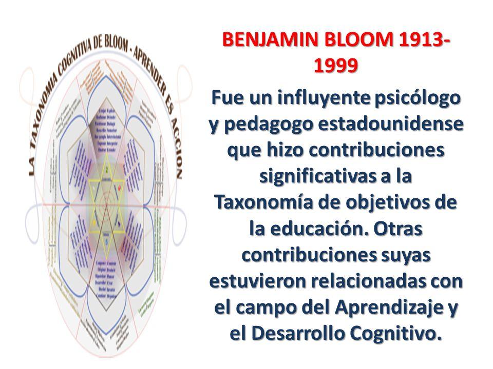 BENJAMIN BLOOM 1913- 1999 Fue un influyente psicólogo y pedagogo estadounidense que hizo contribuciones significativas a la Taxonomía de objetivos de