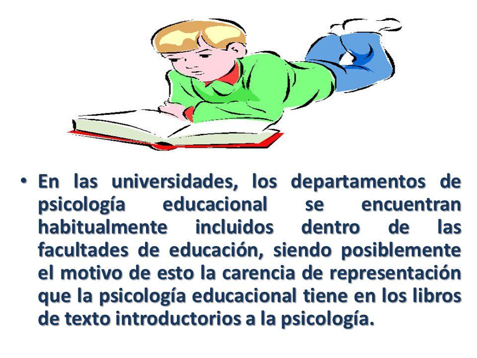 En las universidades, los departamentos de psicología educacional se encuentran habitualmente incluidos dentro de las facultades de educación, siendo