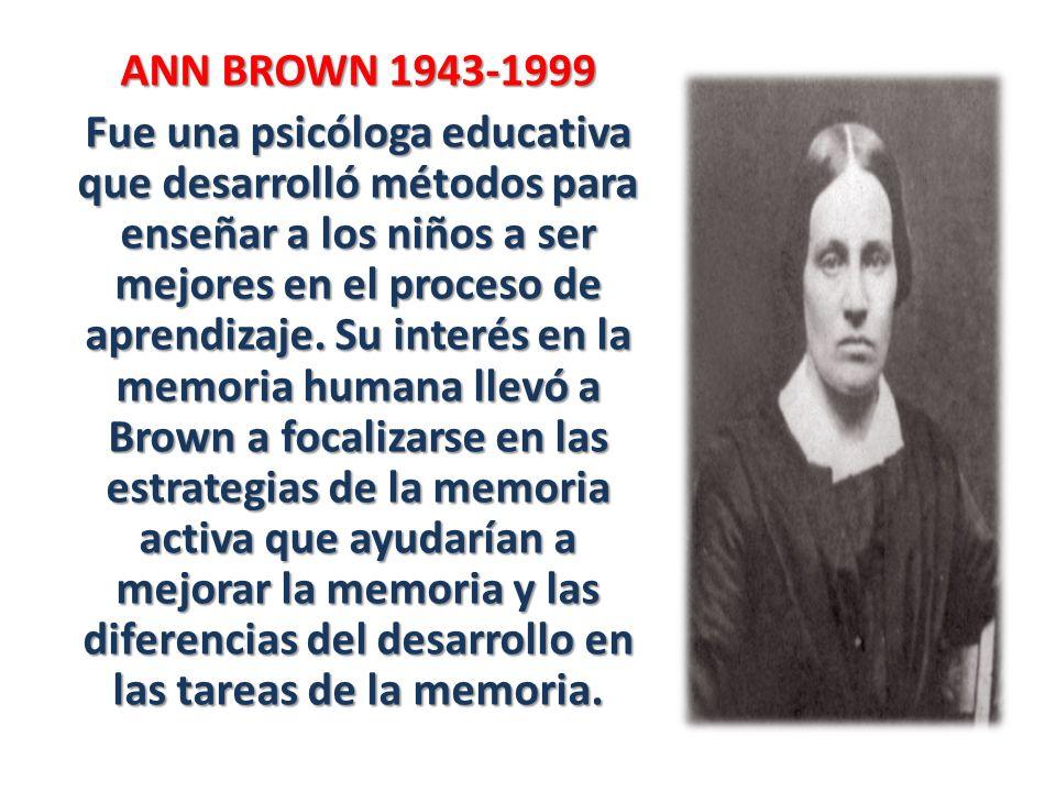 ANN BROWN 1943-1999 Fue una psicóloga educativa que desarrolló métodos para enseñar a los niños a ser mejores en el proceso de aprendizaje. Su interés
