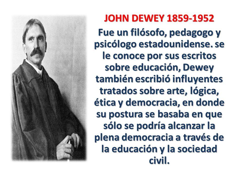 JOHN DEWEY 1859-1952 Fue un filósofo, pedagogo y psicólogo estadounidense. se le conoce por sus escritos sobre educación, Dewey también escribió influ