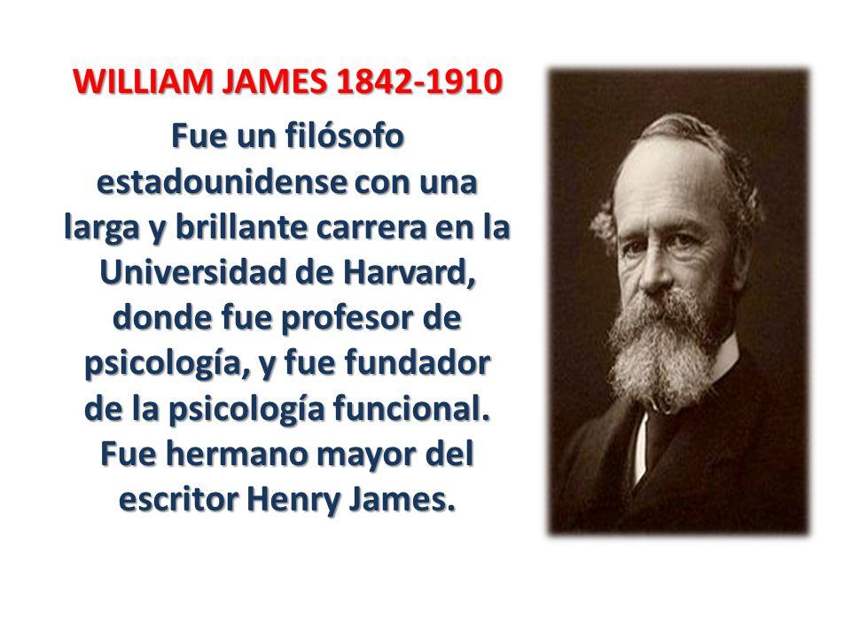 WILLIAM JAMES 1842-1910 Fue un filósofo estadounidense con una larga y brillante carrera en la Universidad de Harvard, donde fue profesor de psicologí