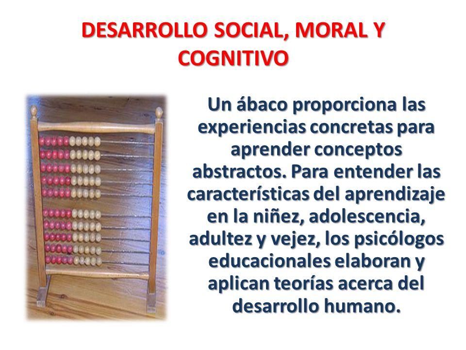 DESARROLLO SOCIAL, MORAL Y COGNITIVO Un ábaco proporciona las experiencias concretas para aprender conceptos abstractos. Para entender las característ