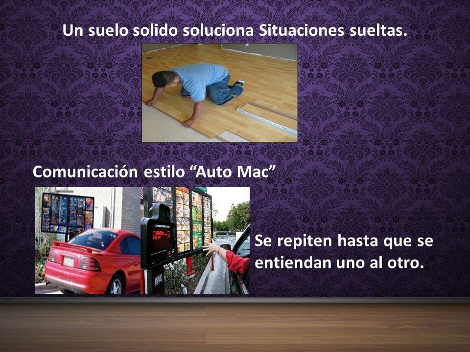 Un suelo solido soluciona Situaciones sueltas. Comunicación estilo Auto Mac Se repiten hasta que se entiendan uno al otro.
