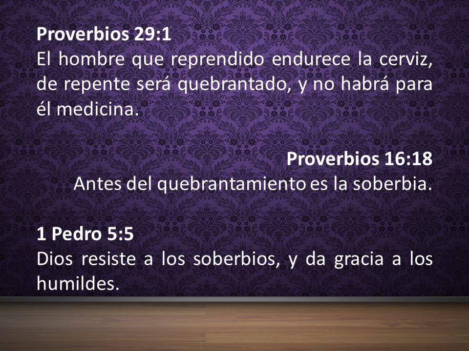 Proverbios 29:1 El hombre que reprendido endurece la cerviz, de repente será quebrantado, y no habrá para él medicina. Proverbios 16:18 Antes del queb