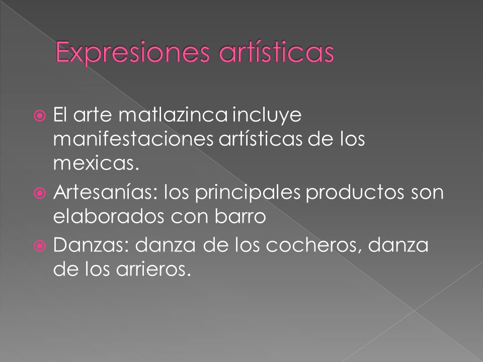 El arte matlazinca incluye manifestaciones artísticas de los mexicas. Artesanías: los principales productos son elaborados con barro Danzas: danza de