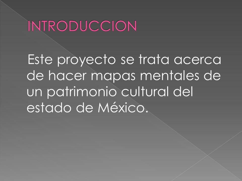 Este proyecto se trata acerca de hacer mapas mentales de un patrimonio cultural del estado de México.