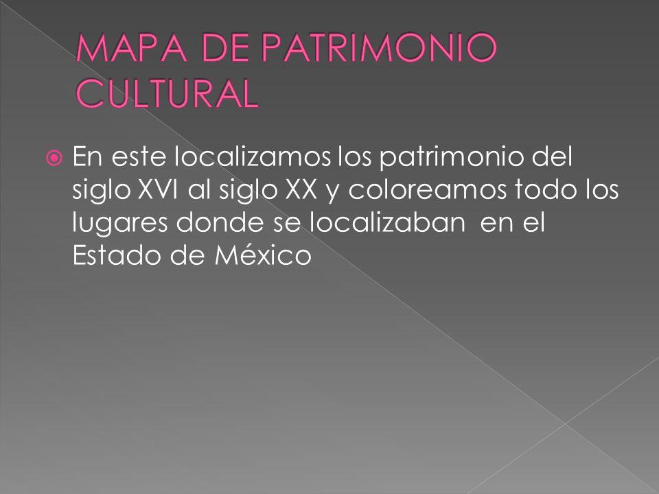 En este localizamos los patrimonio del siglo XVI al siglo XX y coloreamos todo los lugares donde se localizaban en el Estado de México