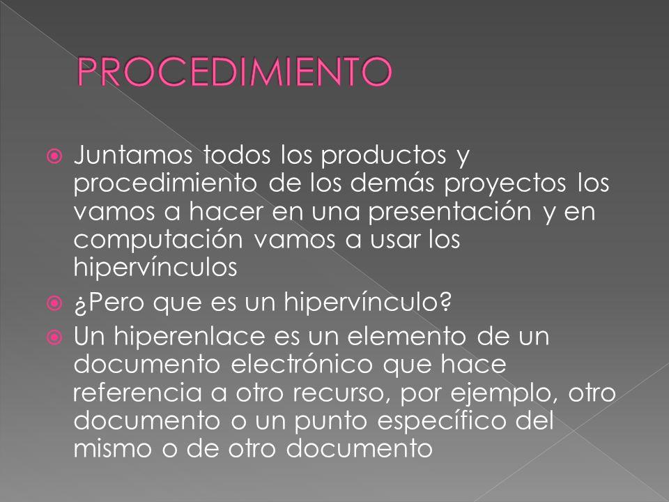 Juntamos todos los productos y procedimiento de los demás proyectos los vamos a hacer en una presentación y en computación vamos a usar los hipervíncu