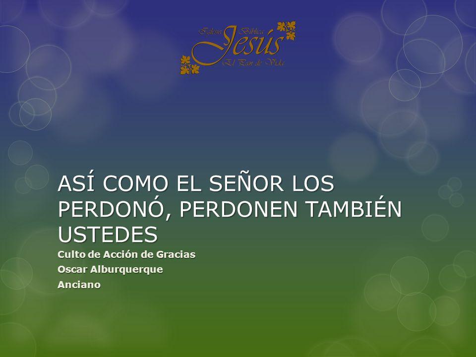 ASÍ COMO EL SEÑOR LOS PERDONÓ, PERDONEN TAMBIÉN USTEDES Culto de Acción de Gracias Oscar Alburquerque Anciano