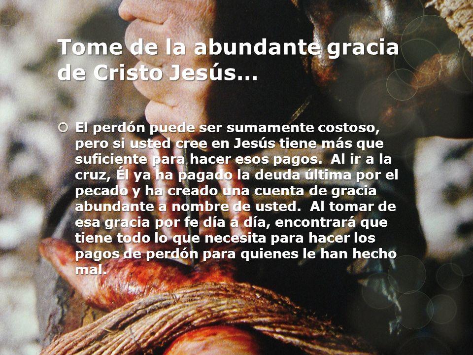 Tome de la abundante gracia de Cristo Jesús… El perdón puede ser sumamente costoso, pero si usted cree en Jesús tiene más que suficiente para hacer es