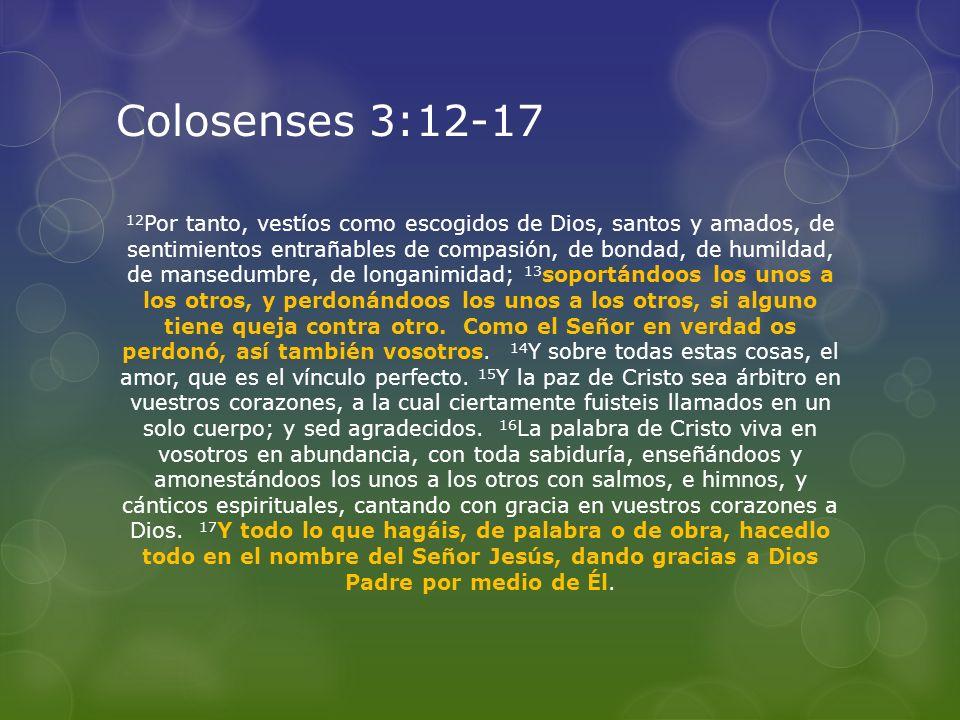 Colosenses 3:12-17 12 Por tanto, vestíos como escogidos de Dios, santos y amados, de sentimientos entrañables de compasión, de bondad, de humildad, de
