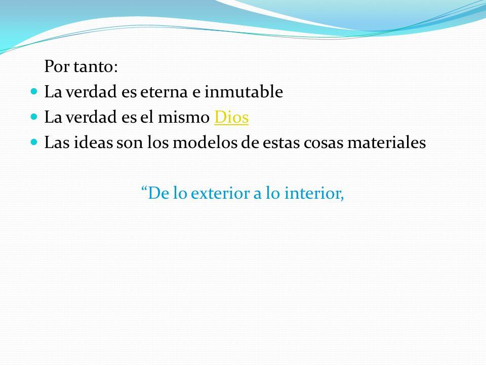 Por tanto: La verdad es eterna e inmutable La verdad es el mismo DiosDios Las ideas son los modelos de estas cosas materiales De lo exterior a lo inte