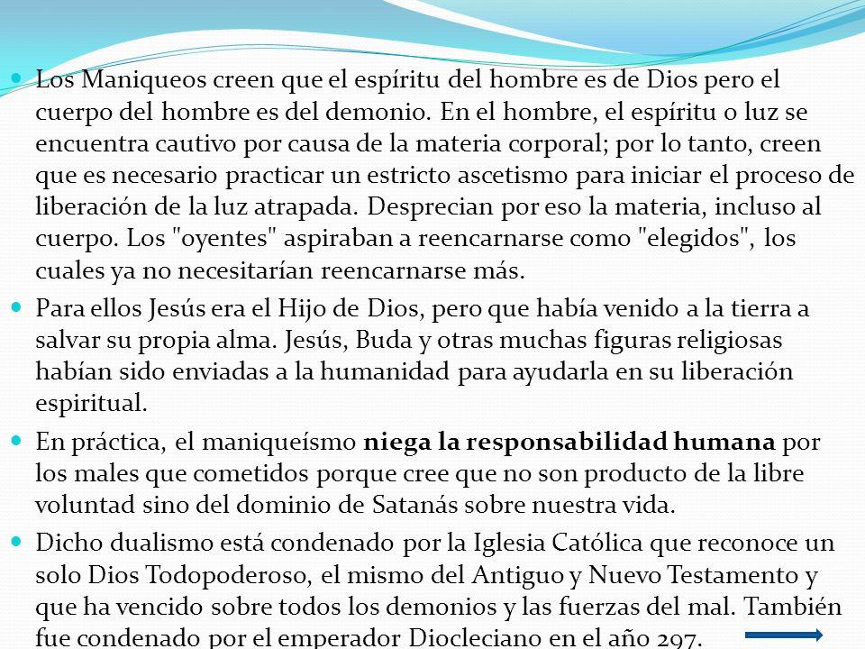 Los Maniqueos creen que el espíritu del hombre es de Dios pero el cuerpo del hombre es del demonio. En el hombre, el espíritu o luz se encuentra cauti