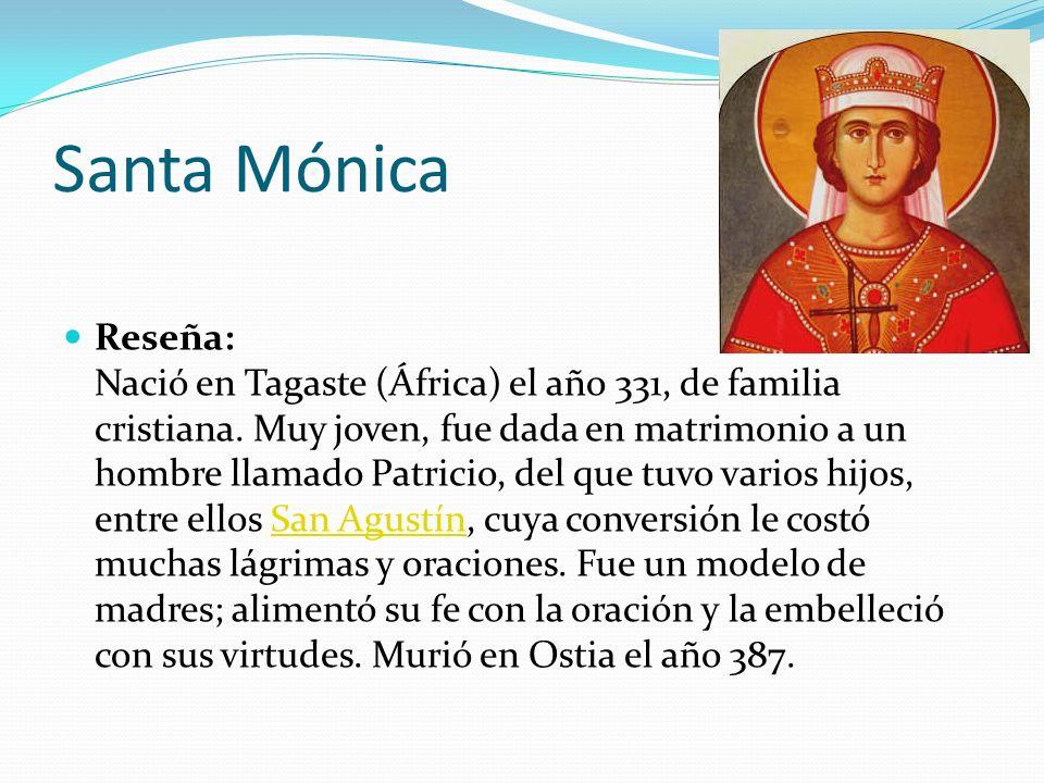 Santa Mónica Reseña: Nació en Tagaste (África) el año 331, de familia cristiana. Muy joven, fue dada en matrimonio a un hombre llamado Patricio, del q