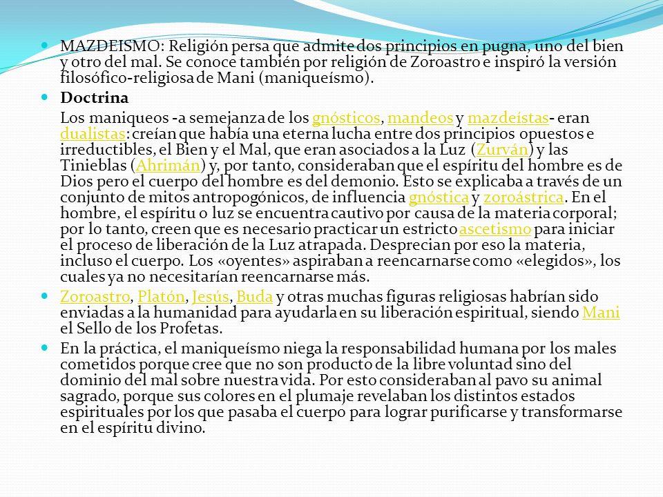 MAZDEISMO: Religión persa que admite dos principios en pugna, uno del bien y otro del mal. Se conoce también por religión de Zoroastro e inspiró la ve
