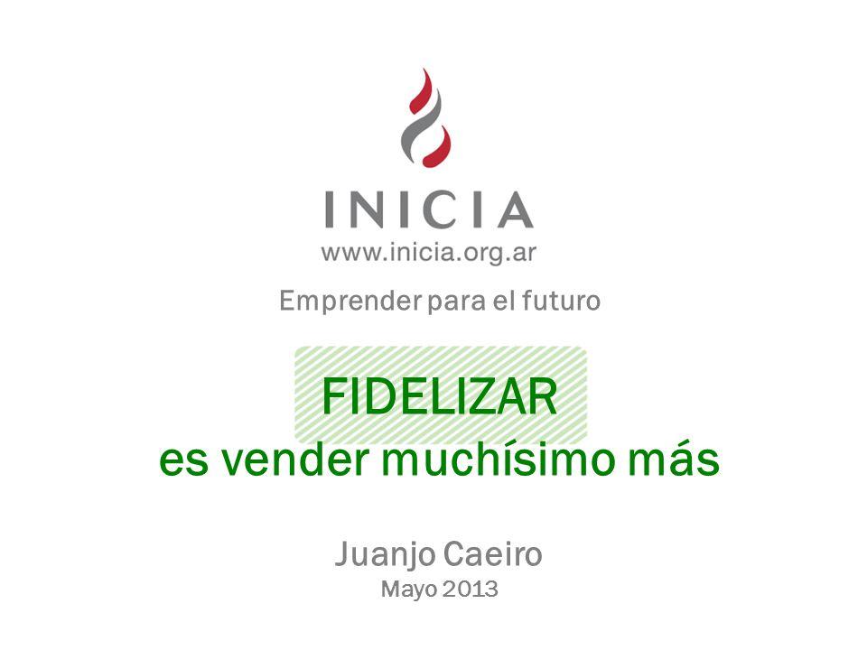 Emprender para el futuro FIDELIZAR es vender muchísimo más Juanjo Caeiro Mayo 2013