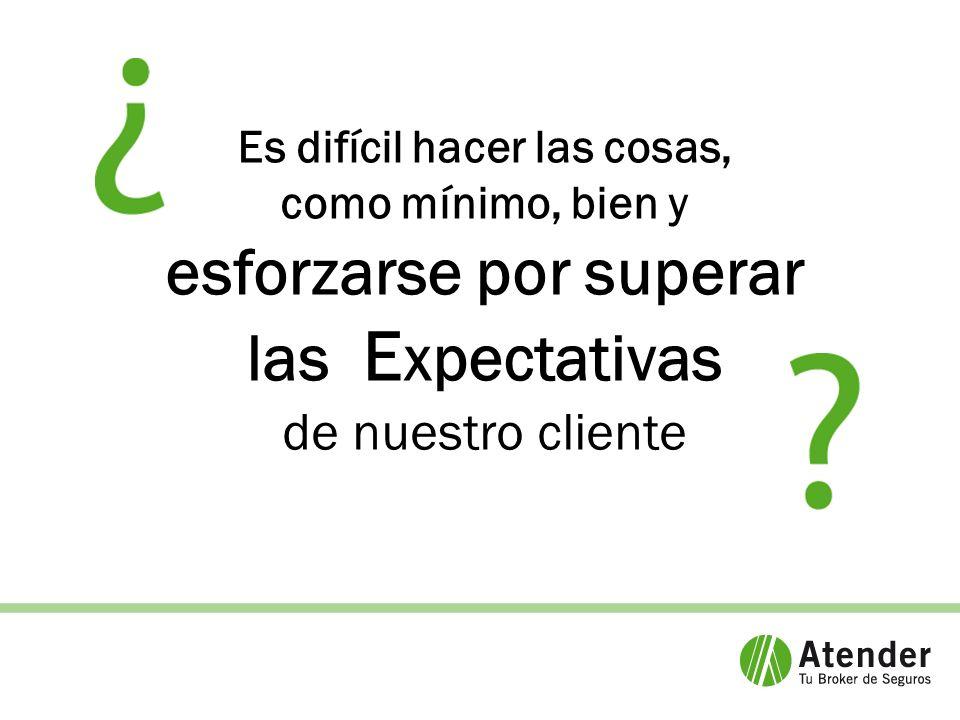 Es difícil hacer las cosas, como mínimo, bien y esforzarse por superar las E xpectativas de nuestro cliente