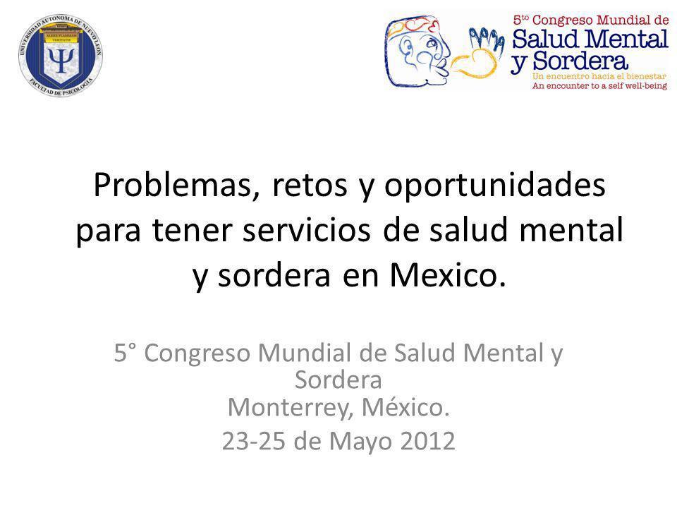 Problemas, retos y oportunidades para tener servicios de salud mental y sordera en Mexico. 5° Congreso Mundial de Salud Mental y Sordera Monterrey, Mé