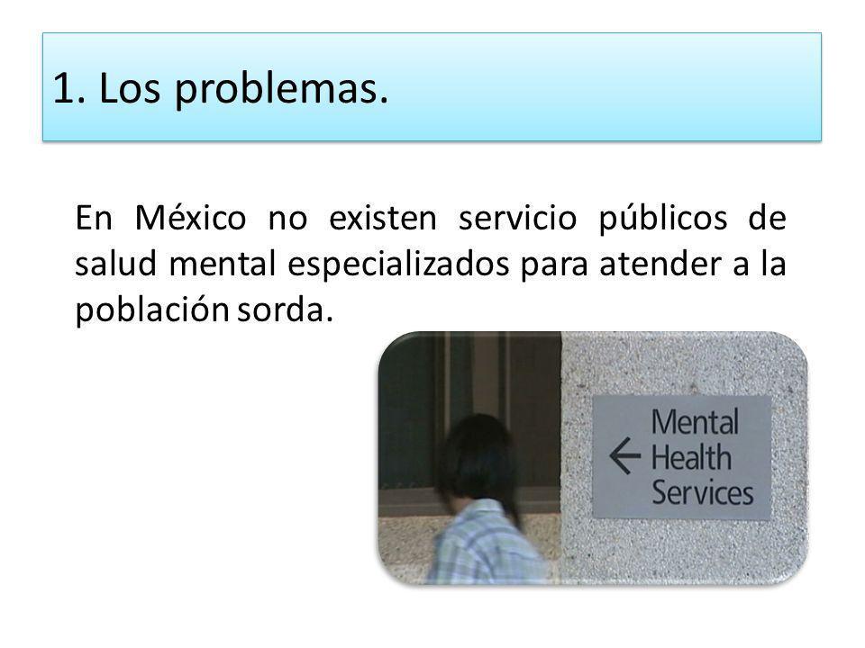 En México no existen servicio públicos de salud mental especializados para atender a la población sorda. 1. Los problemas.
