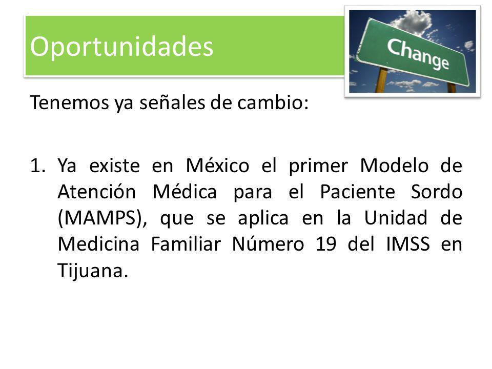 Tenemos ya señales de cambio: 1.Ya existe en México el primer Modelo de Atención Médica para el Paciente Sordo (MAMPS), que se aplica en la Unidad de