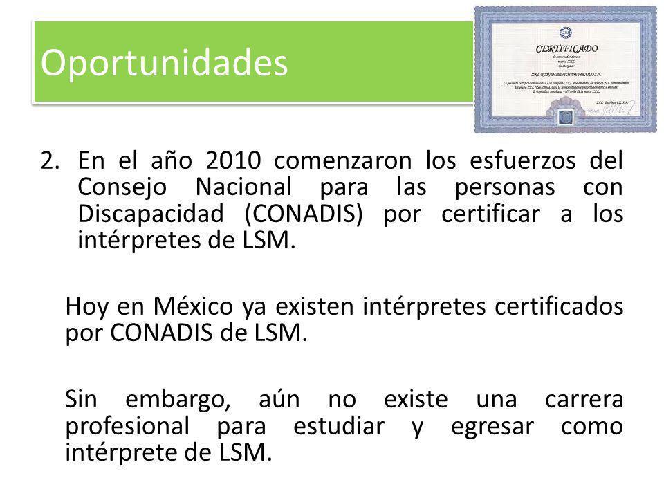 2.En el año 2010 comenzaron los esfuerzos del Consejo Nacional para las personas con Discapacidad (CONADIS) por certificar a los intérpretes de LSM. H
