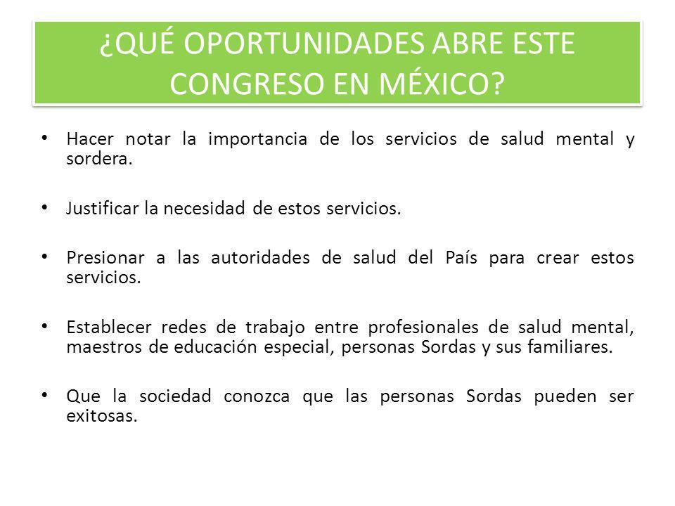 ¿QUÉ OPORTUNIDADES ABRE ESTE CONGRESO EN MÉXICO? Hacer notar la importancia de los servicios de salud mental y sordera. Justificar la necesidad de est