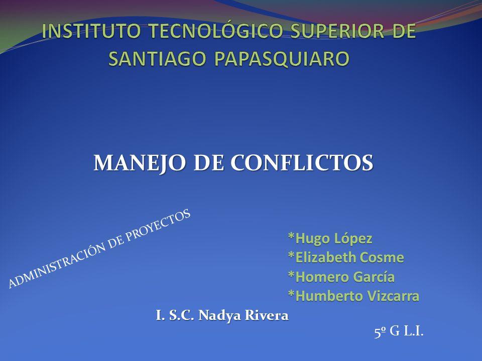 MANEJO DE CONFLICTOS ADMINISTRACIÓN DE PROYECTOS *Hugo López *Elizabeth Cosme *Homero García *Humberto Vizcarra I.